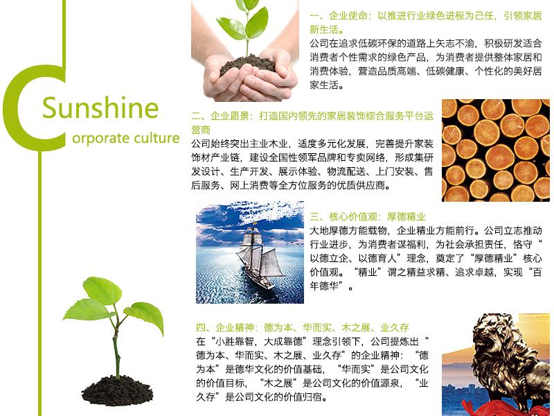 """一、企业使命:以推进行业绿色进程为己任,引领家居新生活。 公司在追求低碳环保的道路上矢志不渝,积极研发适合消费者个性需求的产品,为消费者提供整体家居和消费体验,营造品质高端、低碳健康、个性化的美好居家生活。 二、企业愿景:打造国内领先的家居装饰综合服务平台运营商。 公司始终突出主业亚虎老虎机国际平台,适度多元化发展,完善提升家装饰材产业链,建设全国性领军品牌和专卖网络,形成集研发设计、生产开发、展示体验、物流配送、上门安装、售后服务、网上消费等全方位服务的优质供应商。 三、核心价值观:厚德精业 大地厚德方能载物,企业精业方能前行。公司立志推动行业进步,为消费者谋福利,为社会承担责任,恪守""""以德立企、以德育人""""理念,奠定了""""厚德精业""""核心价值观。""""精业""""谓之精益求精、追求卓越,实现""""百年德华""""。 四、企业精神:德为本、华而实、木之展、业久存。 在""""小胜靠智,大胜靠德""""理念引领下,公司提炼出""""德为本、华而实、木之展、业久存""""的企业精神;""""德为本""""是德华文化的价值基础,""""华而实""""是公司文化的价值目标,""""木之展""""是公司文化的价值源泉,""""业久存""""是公司文化的价值归宿。"""